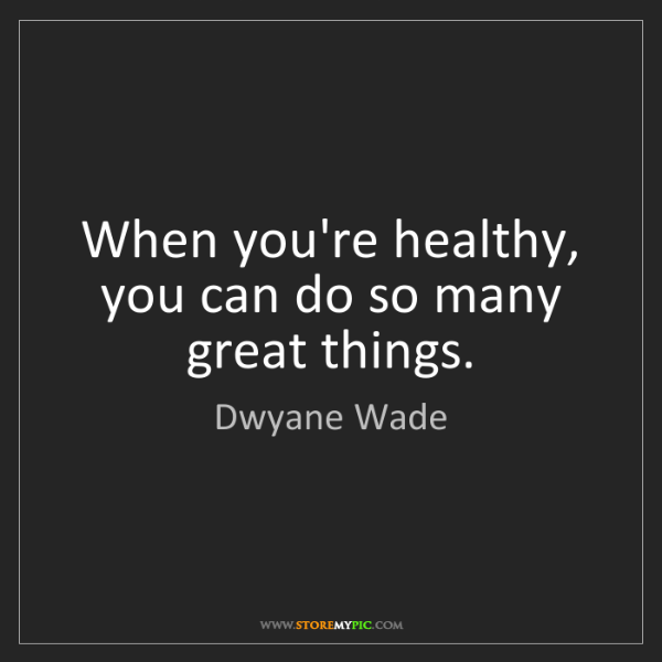 Dwyane Wade: When you're healthy, you can do so many great things.