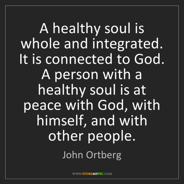 John Ortberg: A healthy soul is whole and integrated. It is connected...