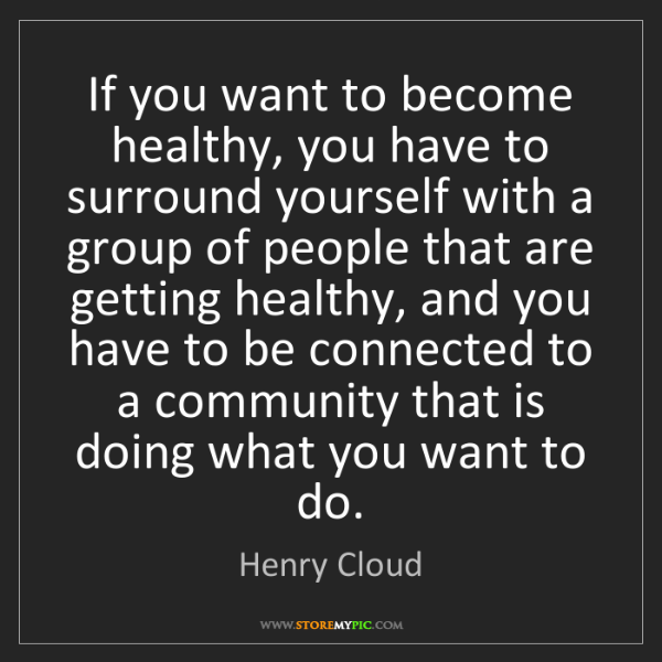 Henry Cloud: If you want to become healthy, you have to surround yourself...
