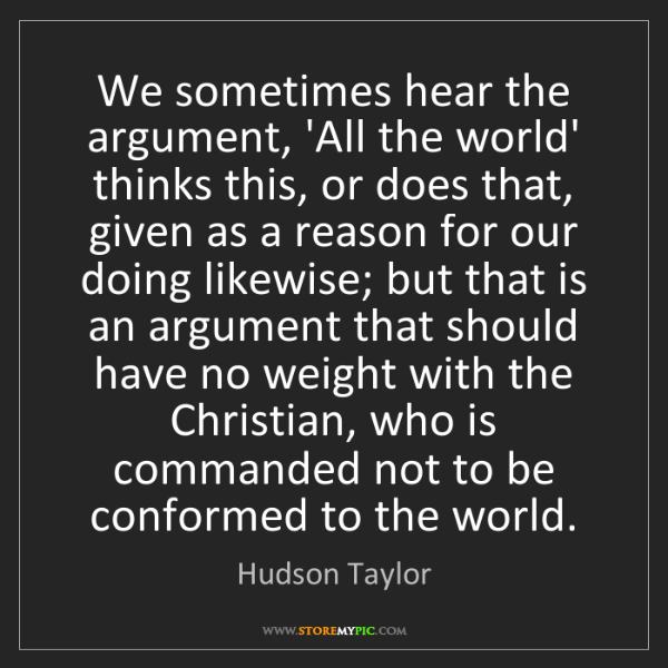 Hudson Taylor: We sometimes hear the argument, 'All the world' thinks...