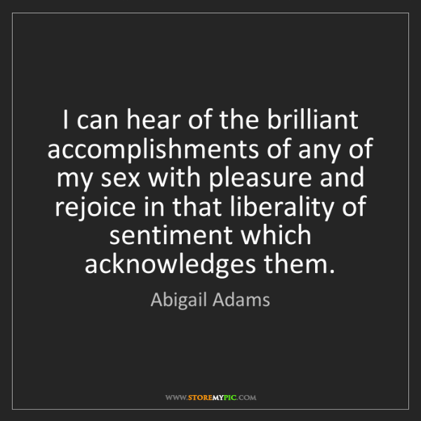 Abigail Adams: I can hear of the brilliant accomplishments of any of...