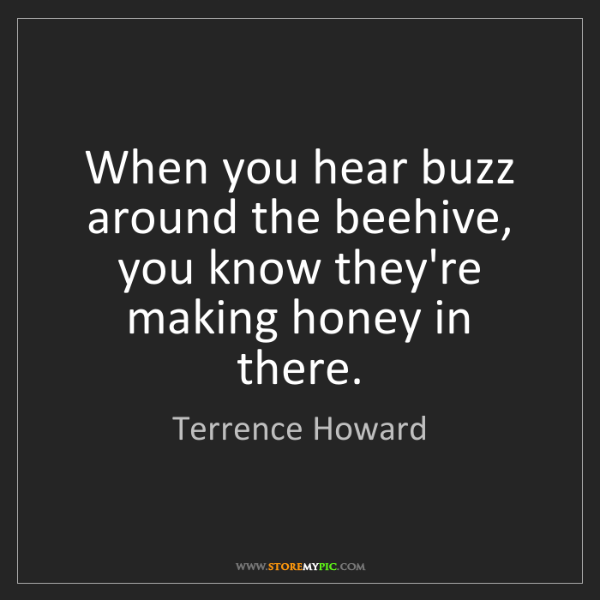 Terrence Howard: When you hear buzz around the beehive, you know they're...