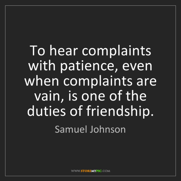 Samuel Johnson: To hear complaints with patience, even when complaints...