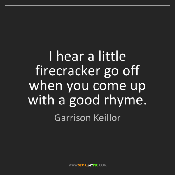 Garrison Keillor: I hear a little firecracker go off when you come up with...