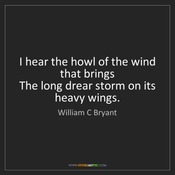 William C Bryant: I hear the howl of the wind that brings  The long drear...