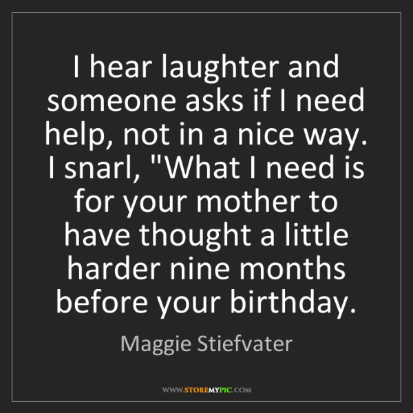 Maggie Stiefvater: I hear laughter and someone asks if I need help, not...