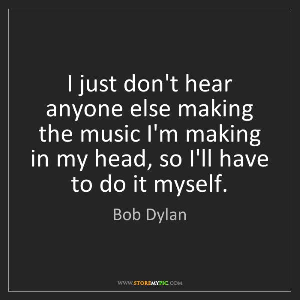 Bob Dylan: I just don't hear anyone else making the music I'm making...