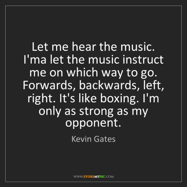 Kevin Gates: Let me hear the music. I'ma let the music instruct me...