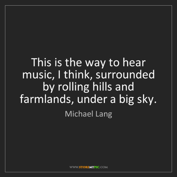 Michael Lang: This is the way to hear music, I think, surrounded by...
