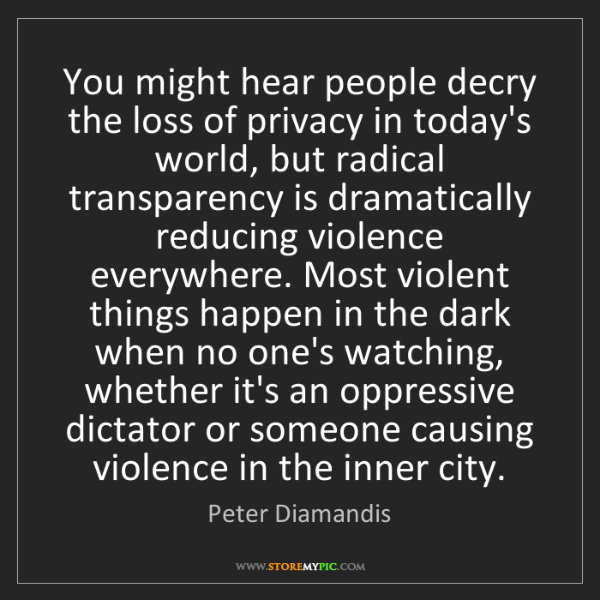 Peter Diamandis: You might hear people decry the loss of privacy in today's...