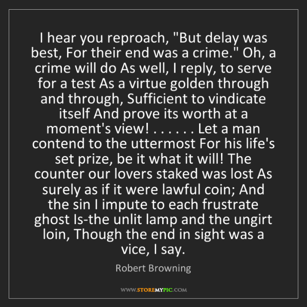 """Robert Browning: I hear you reproach, """"But delay was best, For their end..."""