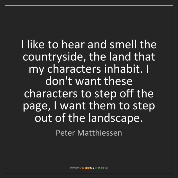 Peter Matthiessen: I like to hear and smell the countryside, the land that...