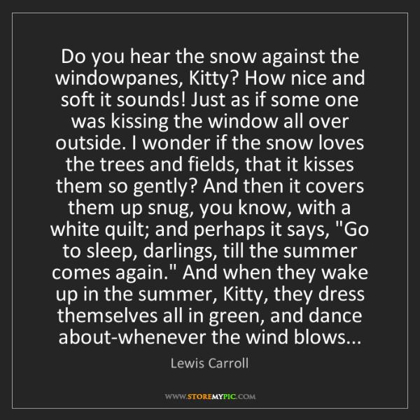 Lewis Carroll: Do you hear the snow against the windowpanes, Kitty?...