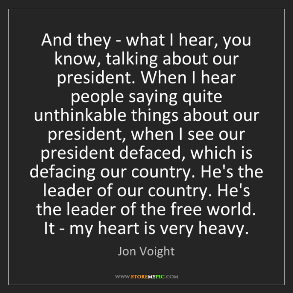 Jon Voight: And they - what I hear, you know, talking about our president....