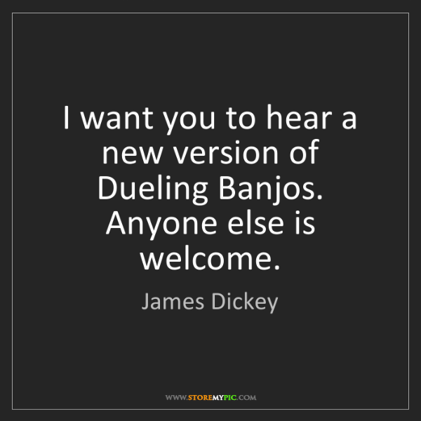 James Dickey: I want you to hear a new version of Dueling Banjos. Anyone...