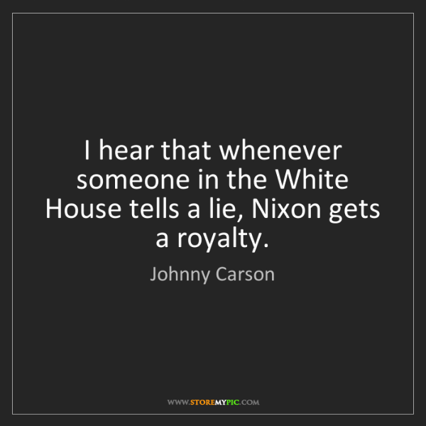 Johnny Carson: I hear that whenever someone in the White House tells...