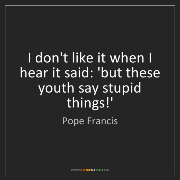 Pope Francis: I don't like it when I hear it said: 'but these youth...