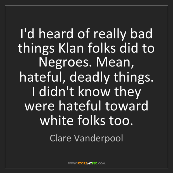 Clare Vanderpool: I'd heard of really bad things Klan folks did to Negroes....