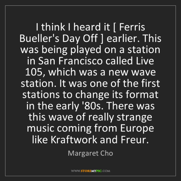 Margaret Cho: I think I heard it [ Ferris Bueller's Day Off ] earlier....