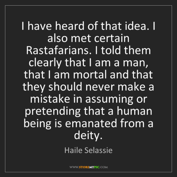 Haile Selassie: I have heard of that idea. I also met certain Rastafarians....