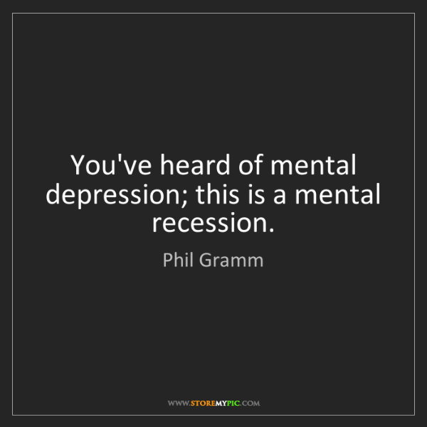 Phil Gramm: You've heard of mental depression; this is a mental recession.