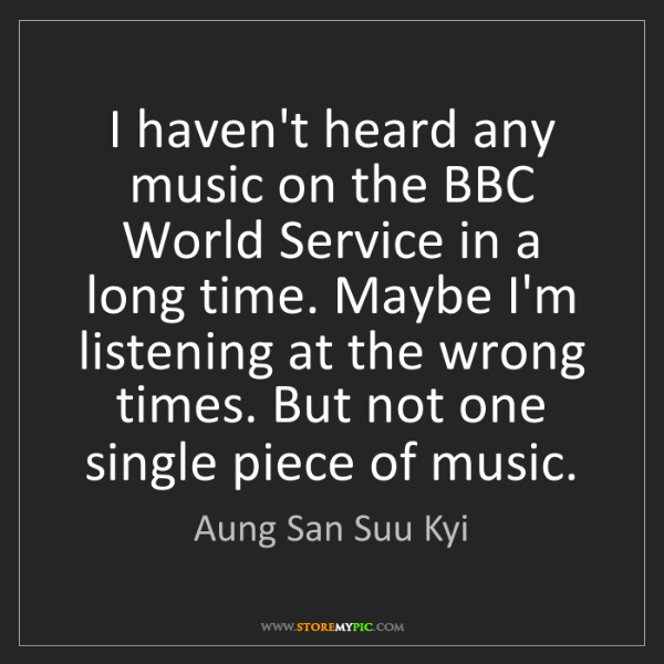 Aung San Suu Kyi: I haven't heard any music on the BBC World Service in...