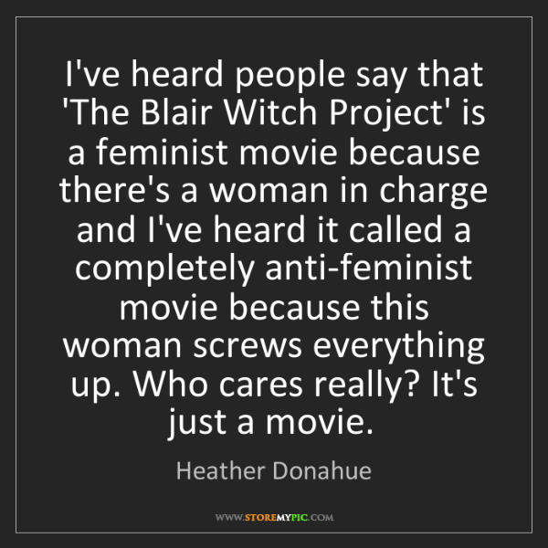 Heather Donahue: I've heard people say that 'The Blair Witch Project'...