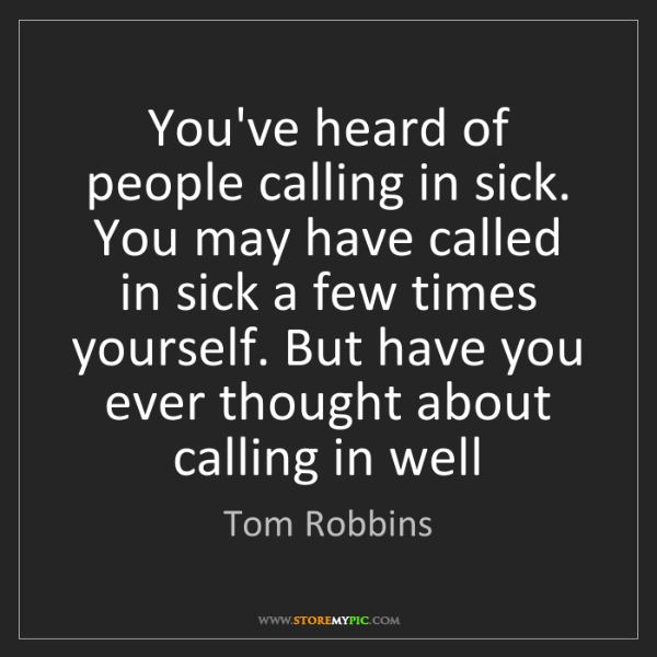 Tom Robbins: You've heard of people calling in sick. You may have...