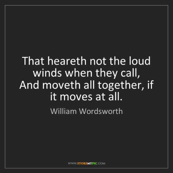 William Wordsworth: That heareth not the loud winds when they call,   And...