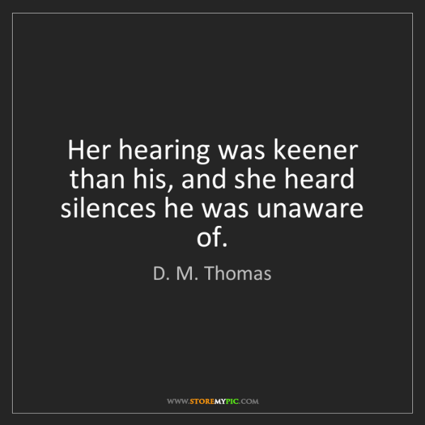 D. M. Thomas: Her hearing was keener than his, and she heard silences...