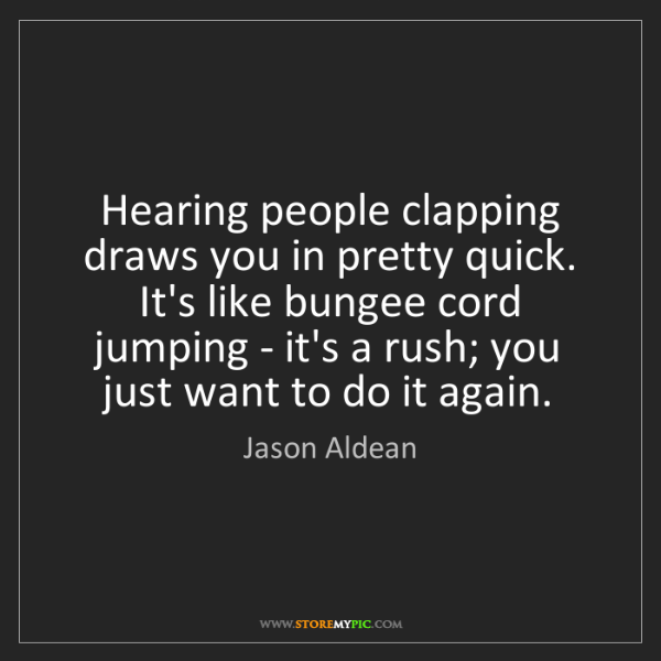 Jason Aldean: Hearing people clapping draws you in pretty quick. It's...