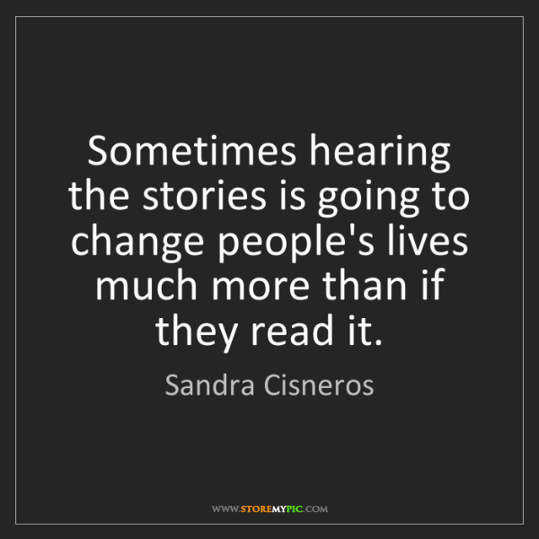 Sandra Cisneros: Sometimes hearing the stories is going to change people's...