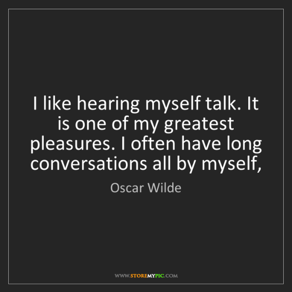 Oscar Wilde: I like hearing myself talk. It is one of my greatest...