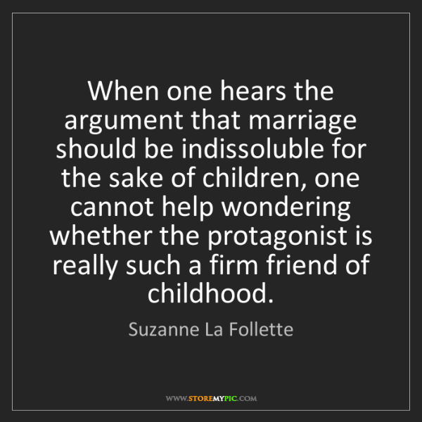 Suzanne La Follette: When one hears the argument that marriage should be indissoluble...