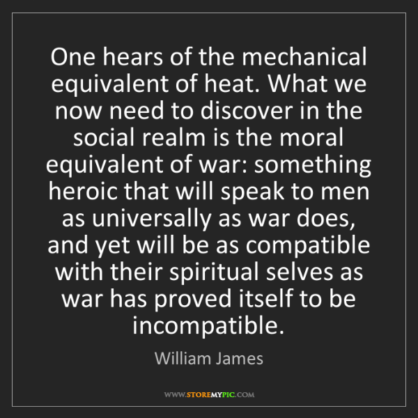 William James: One hears of the mechanical equivalent of heat. What...