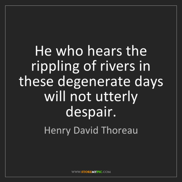 Henry David Thoreau: He who hears the rippling of rivers in these degenerate...