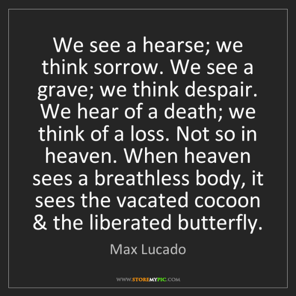 Max Lucado: We see a hearse; we think sorrow. We see a grave; we...