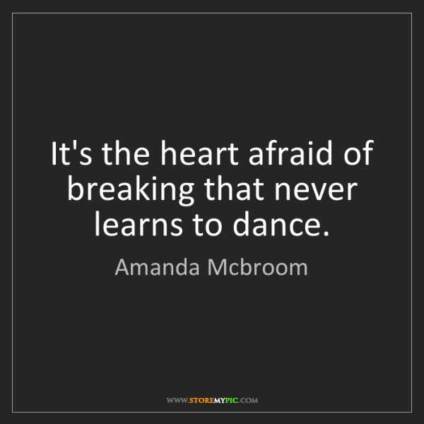 Amanda Mcbroom: It's the heart afraid of breaking that never learns to...