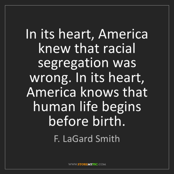 F. LaGard Smith: In its heart, America knew that racial segregation was...