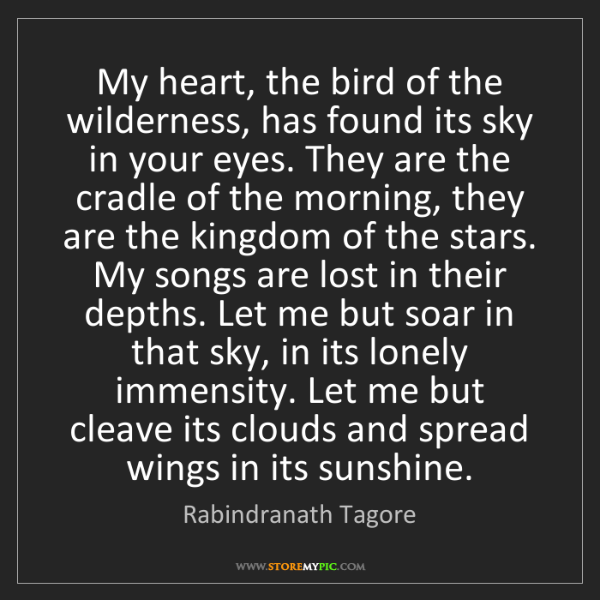 Rabindranath Tagore: My heart, the bird of the wilderness, has found its sky...