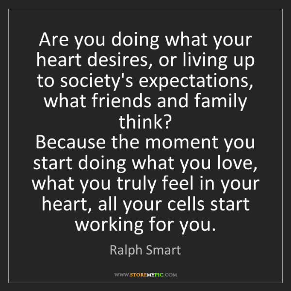 Ralph Smart: Are you doing what your heart desires, or living up to...