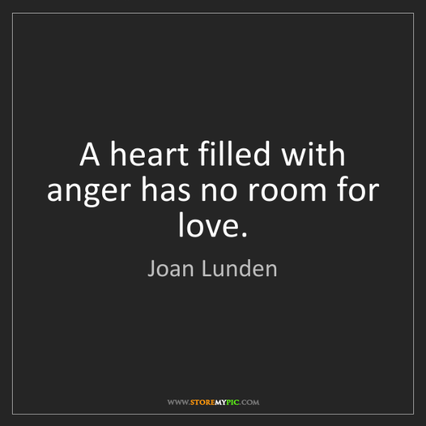 Joan Lunden: A heart filled with anger has no room for love.