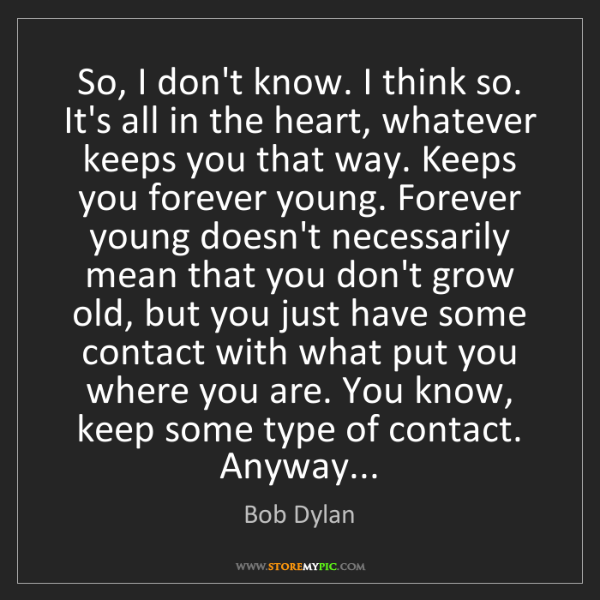 Bob Dylan: So, I don't know. I think so. It's all in the heart,...