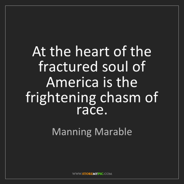 Manning Marable: At the heart of the fractured soul of America is the...