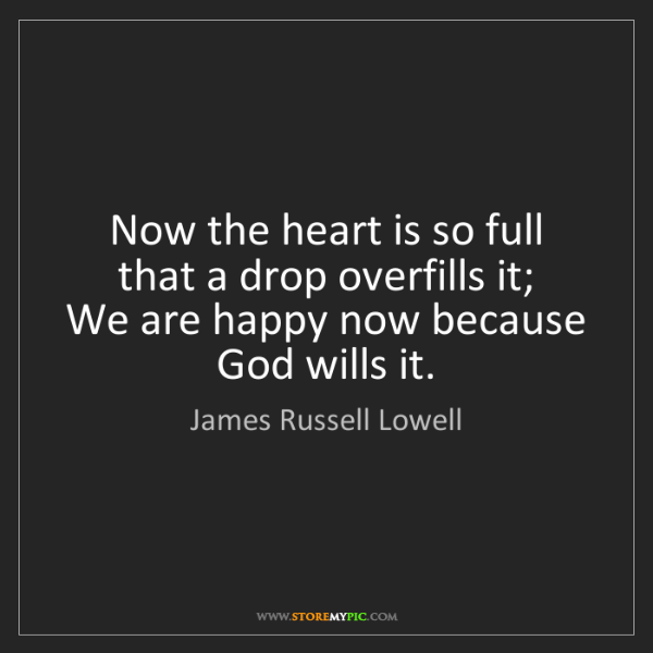 James Russell Lowell: Now the heart is so full that a drop overfills it;  ...