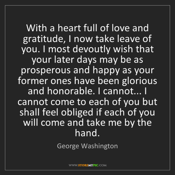 George Washington: With a heart full of love and gratitude, I now take leave...