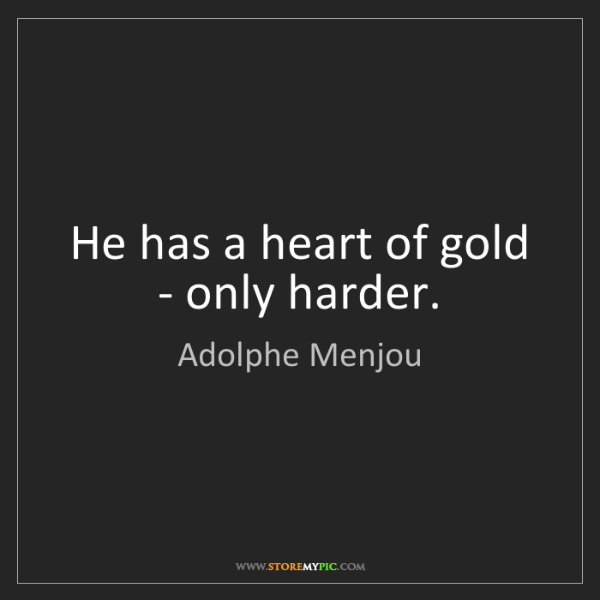 Adolphe Menjou: He has a heart of gold - only harder.