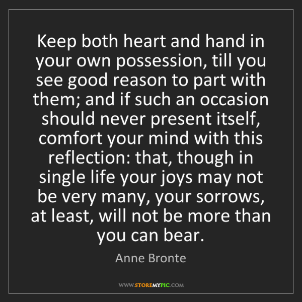 Anne Bronte: Keep both heart and hand in your own possession, till...