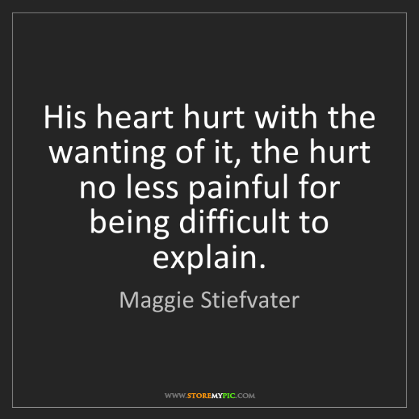 Maggie Stiefvater: His heart hurt with the wanting of it, the hurt no less...