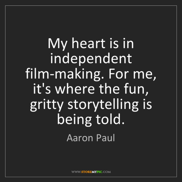 Aaron Paul: My heart is in independent film-making. For me, it's...